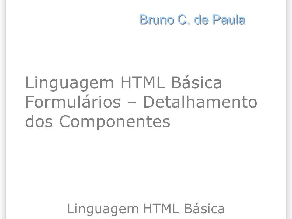 Linguagem HTML Básica Formulários – Detalhamento dos Componentes Linguagem HTML Básica Bruno C. de Paula
