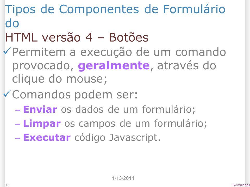 1/13/2014 Formulários12 Tipos de Componentes de Formulário do HTML versão 4 – Botões Permitem a execução de um comando provocado, geralmente, através