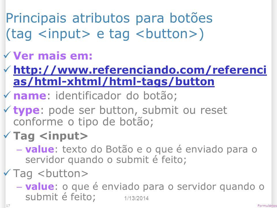 1/13/2014 Formulários17 Principais atributos para botões (tag e tag ) Ver mais em: http://www.referenciando.com/referenci as/html-xhtml/html-tags/butt