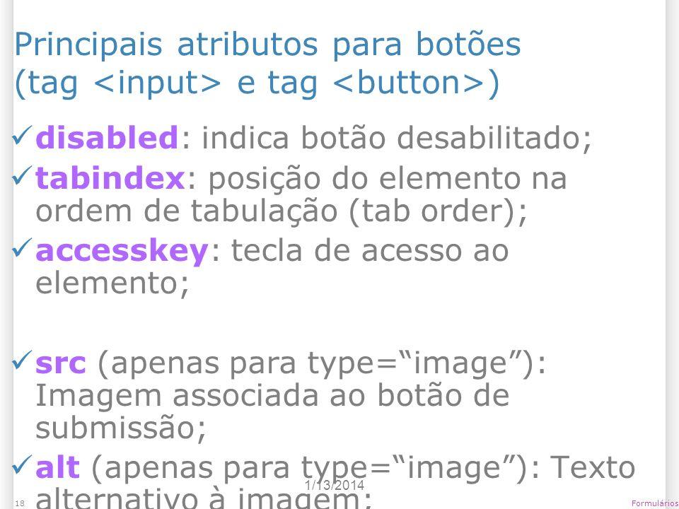1/13/2014 Formulários18 Principais atributos para botões (tag e tag ) disabled: indica botão desabilitado; tabindex: posição do elemento na ordem de t