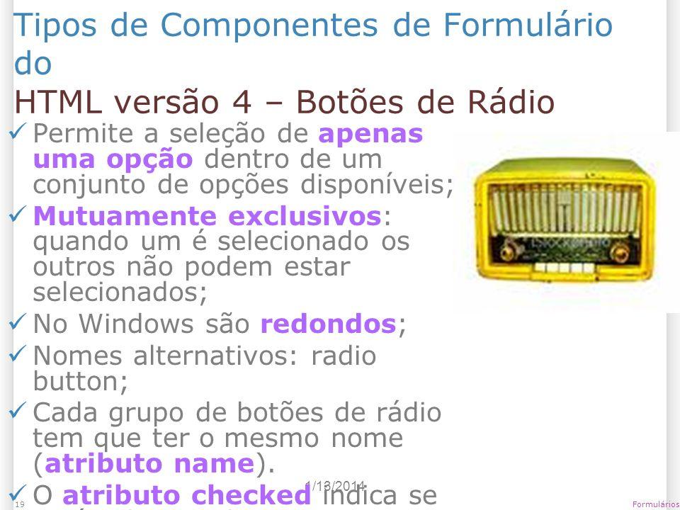 1/13/2014 Formulários19 Tipos de Componentes de Formulário do HTML versão 4 – Botões de Rádio Permite a seleção de apenas uma opção dentro de um conju