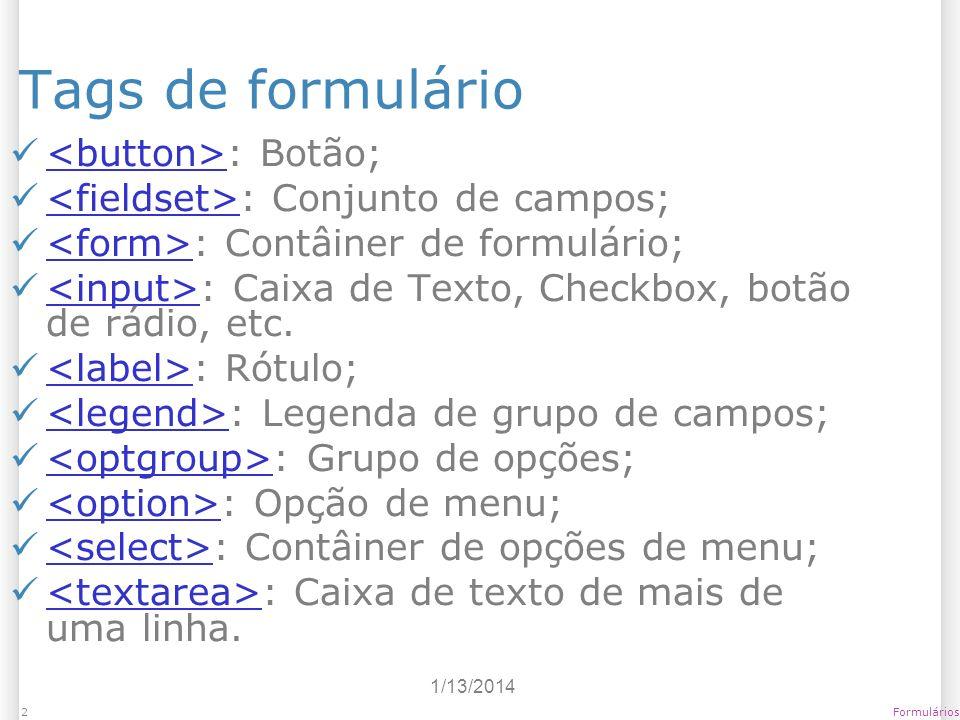 1/13/2014 Formulários2 Tags de formulário : Botão; : Conjunto de campos; : Contâiner de formulário; : Caixa de Texto, Checkbox, botão de rádio, etc. :