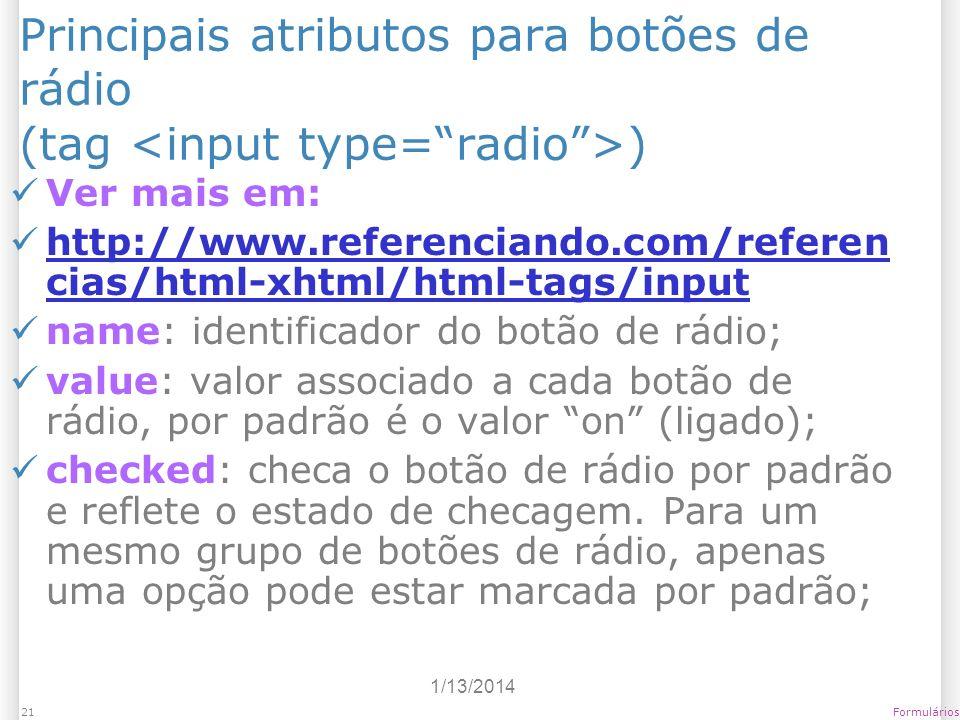1/13/2014 Formulários21 Principais atributos para botões de rádio (tag ) Ver mais em: http://www.referenciando.com/referen cias/html-xhtml/html-tags/i
