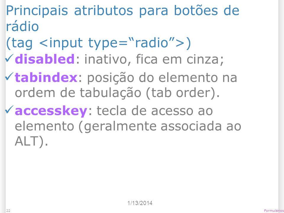 1/13/2014 Formulários22 Principais atributos para botões de rádio (tag ) disabled: inativo, fica em cinza; tabindex: posição do elemento na ordem de t