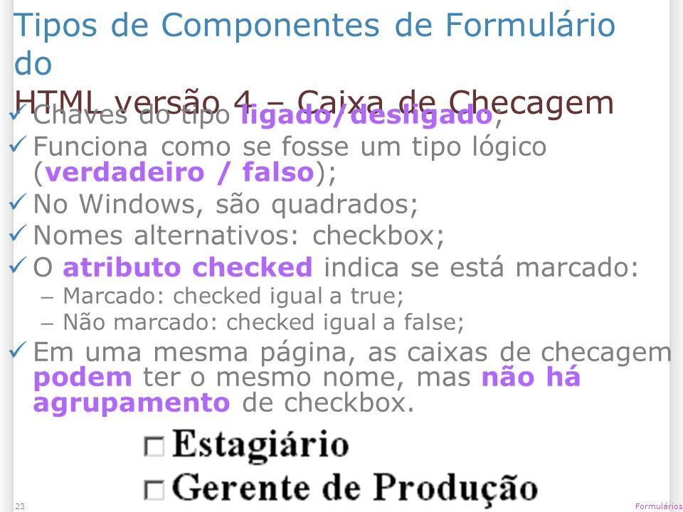 1/13/2014 Formulários23 Tipos de Componentes de Formulário do HTML versão 4 – Caixa de Checagem Chaves do tipo ligado/desligado; Funciona como se foss