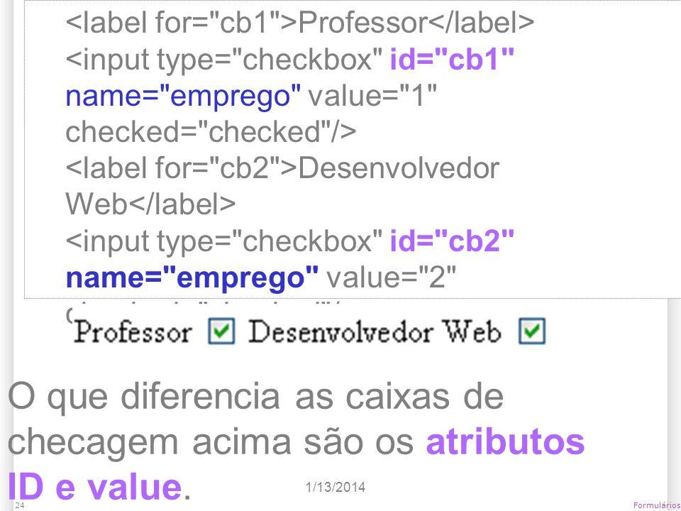 1/13/2014 Formulários24 Professor Desenvolvedor Web O que diferencia as caixas de checagem acima são os atributos ID e value.