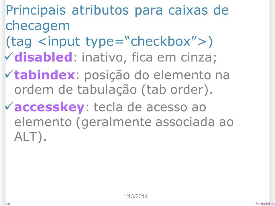 1/13/2014 Formulários26 Principais atributos para caixas de checagem (tag ) disabled: inativo, fica em cinza; tabindex: posição do elemento na ordem d