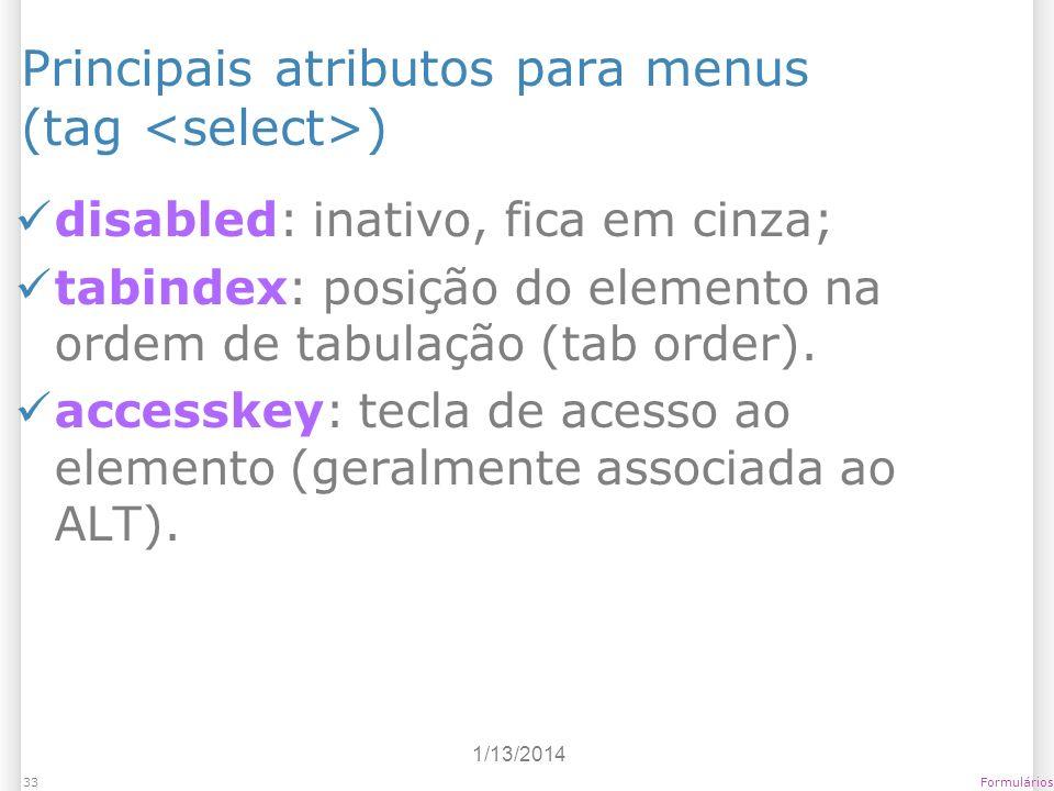 1/13/2014 Formulários33 Principais atributos para menus (tag ) disabled: inativo, fica em cinza; tabindex: posição do elemento na ordem de tabulação (