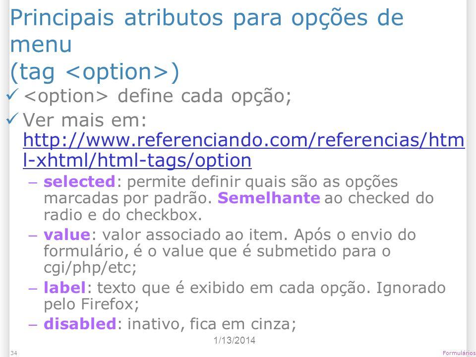 1/13/2014 Formulários34 Principais atributos para opções de menu (tag ) define cada opção; Ver mais em: http://www.referenciando.com/referencias/htm l