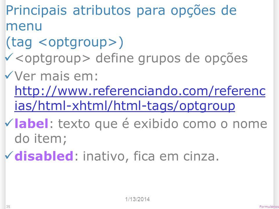 1/13/2014 Formulários35 Principais atributos para opções de menu (tag ) define grupos de opções Ver mais em: http://www.referenciando.com/referenc ias