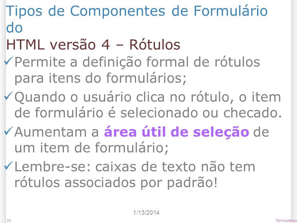 1/13/2014 Formulários36 Tipos de Componentes de Formulário do HTML versão 4 – Rótulos Permite a definição formal de rótulos para itens do formulários;