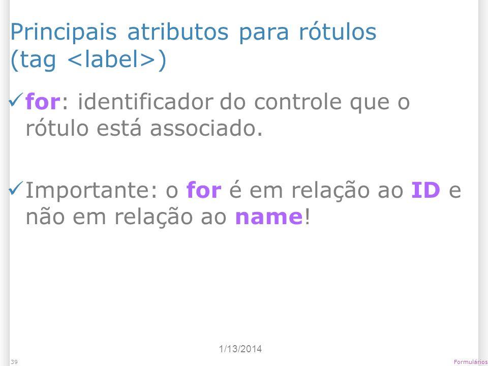 1/13/2014 Formulários39 Principais atributos para rótulos (tag ) for: identificador do controle que o rótulo está associado. Importante: o for é em re