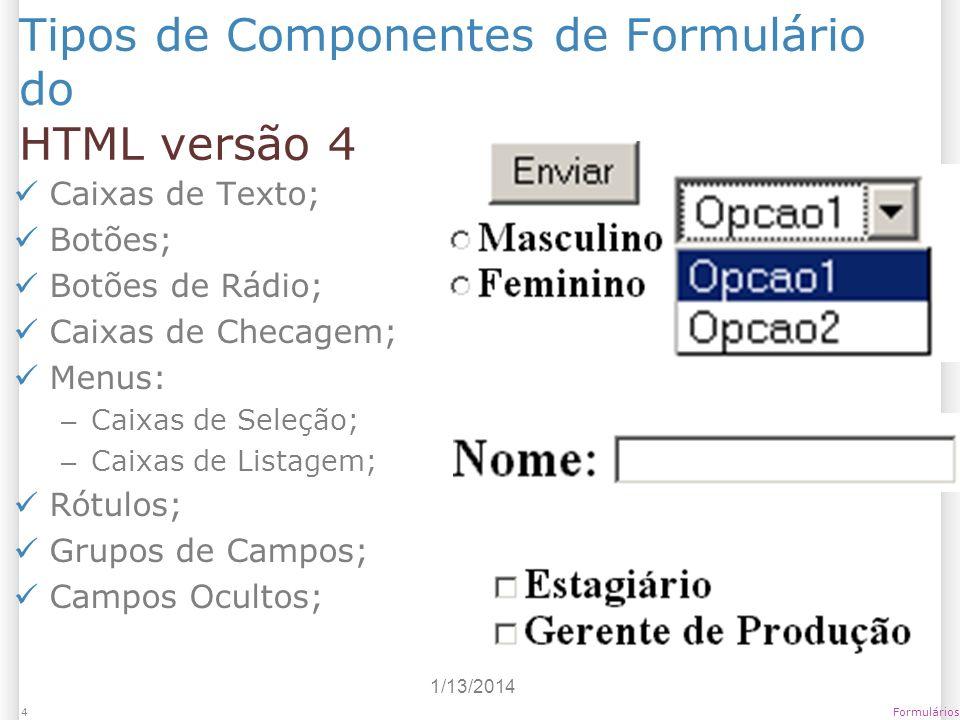 1/13/2014 Formulários5 Tipos de Componentes de Formulário do HTML versão 4 – Caixas de Texto Permitem a entrada de informações textuais; Útil para entrada de dados simples; Por padrão, a digitação é livre, sem nenhum tipo de validação; Pode ser: – Caixa de Texto de uma linha; – Caixa de Senha: substitui letras por * ou similar; – Caixa de Texto de mais de uma linha; – Caixa de Envio de Arquivo: permite envio de arquivos ao servidor web.
