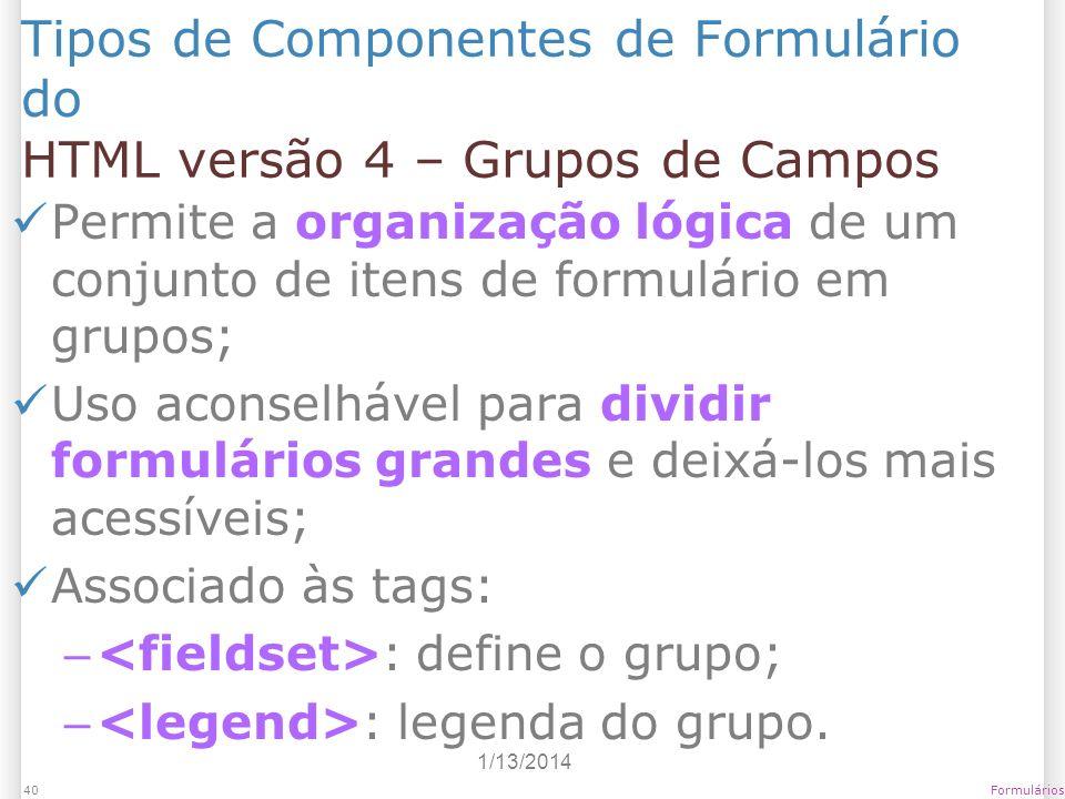 1/13/2014 Formulários40 Tipos de Componentes de Formulário do HTML versão 4 – Grupos de Campos Permite a organização lógica de um conjunto de itens de