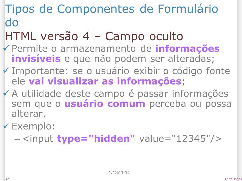 1/13/2014 Formulários42 Tipos de Componentes de Formulário do HTML versão 4 – Campo oculto Permite o armazenamento de informações invisíveis e que não