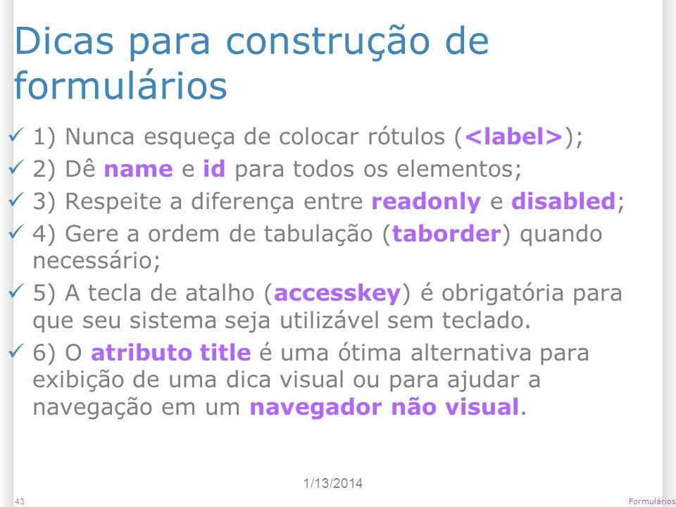 1/13/2014 Formulários43 Dicas para construção de formulários 1) Nunca esqueça de colocar rótulos ( ); 2) Dê name e id para todos os elementos; 3) Resp