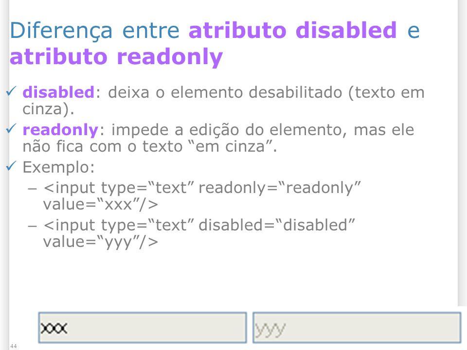 1/13/2014 Formulários44 Diferença entre atributo disabled e atributo readonly disabled: deixa o elemento desabilitado (texto em cinza). readonly: impe