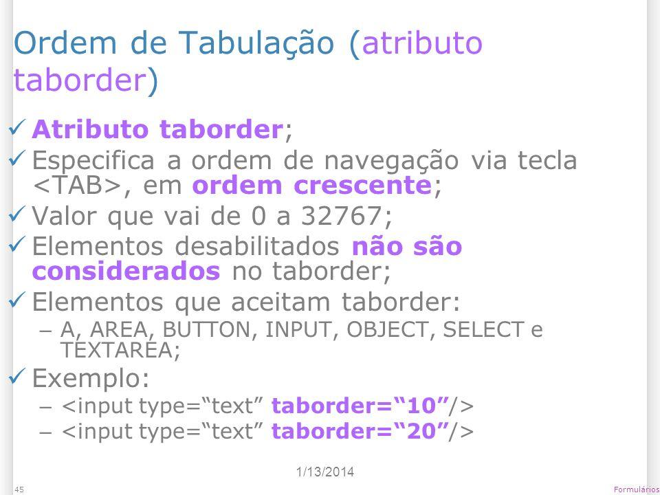 1/13/2014 Formulários45 Ordem de Tabulação (atributo taborder) Atributo taborder; Especifica a ordem de navegação via tecla, em ordem crescente; Valor