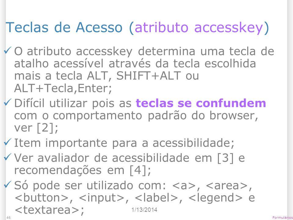 1/13/2014 Formulários46 Teclas de Acesso (atributo accesskey) O atributo accesskey determina uma tecla de atalho acessível através da tecla escolhida