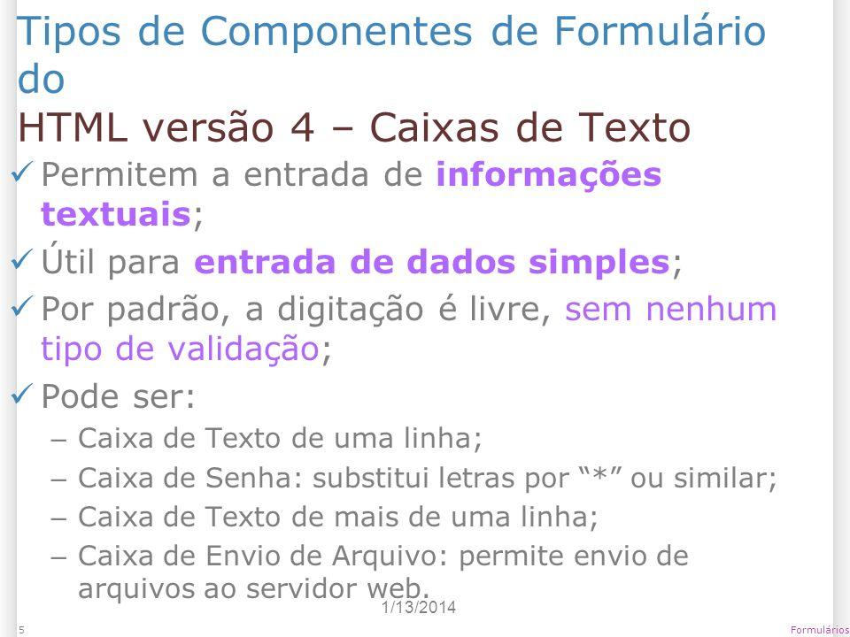1/13/2014 Formulários5 Tipos de Componentes de Formulário do HTML versão 4 – Caixas de Texto Permitem a entrada de informações textuais; Útil para ent