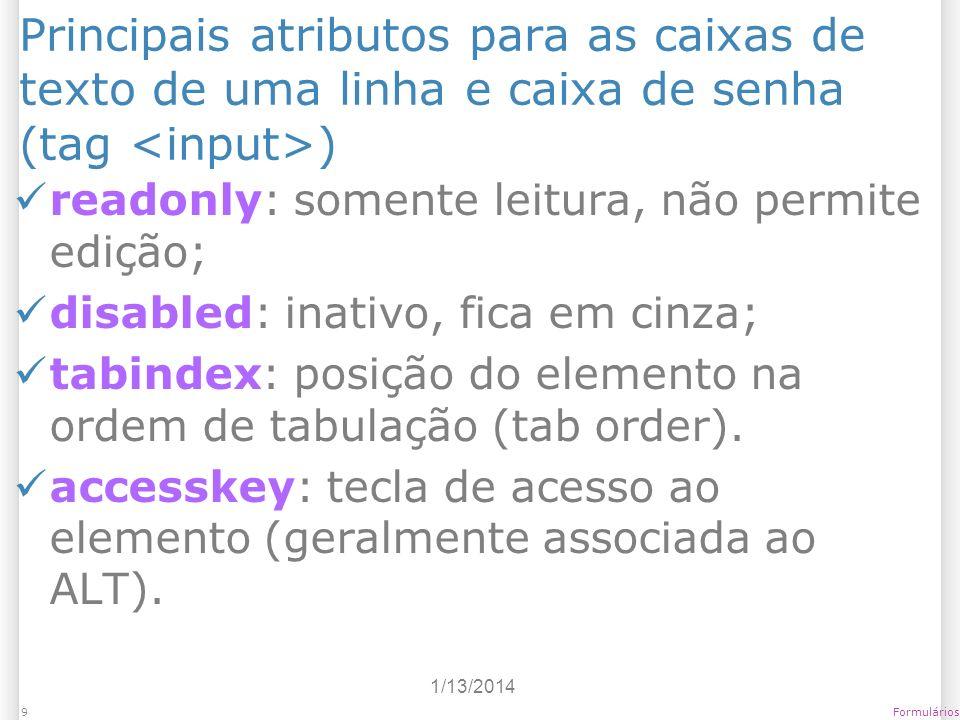 1/13/2014 Formulários9 Principais atributos para as caixas de texto de uma linha e caixa de senha (tag ) readonly: somente leitura, não permite edição