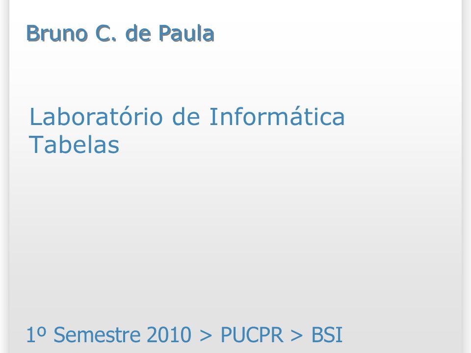 Laboratório de Informática Tabelas 1º Semestre 2010 > PUCPR > BSI Bruno C. de Paula