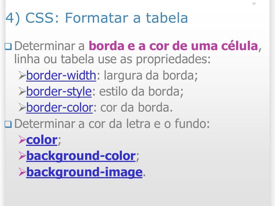 16 4) CSS: Formatar a tabela Determinar a borda e a cor de uma célula, linha ou tabela use as propriedades: border-width: largura da borda; border-wid