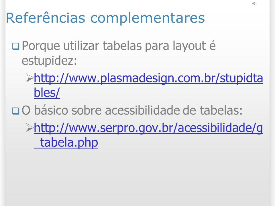 45 Referências complementares Porque utilizar tabelas para layout é estupidez: http://www.plasmadesign.com.br/stupidta bles/ http://www.plasmadesign.c