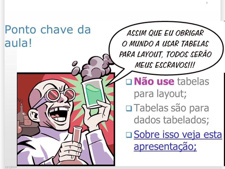 8 13/1/2014 Ponto chave da aula! Não use tabelas para layout; Tabelas são para dados tabelados; Sobre isso veja esta apresentação; Sobre isso veja est