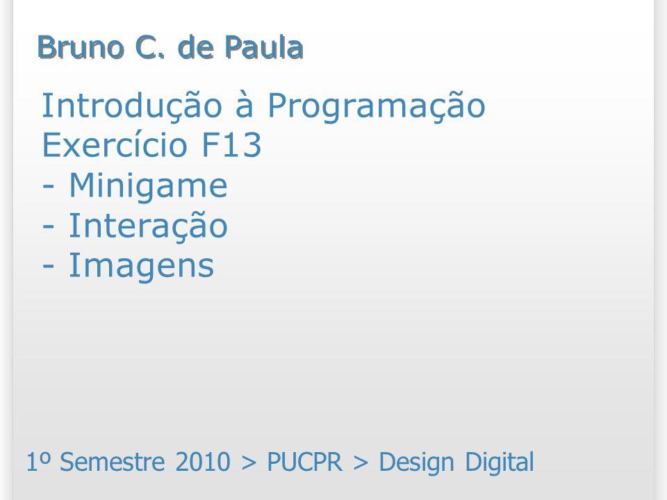 Introdução à Programação Exercício F13 - Minigame - Interação - Imagens 1º Semestre 2010 > PUCPR > Design Digital Bruno C.