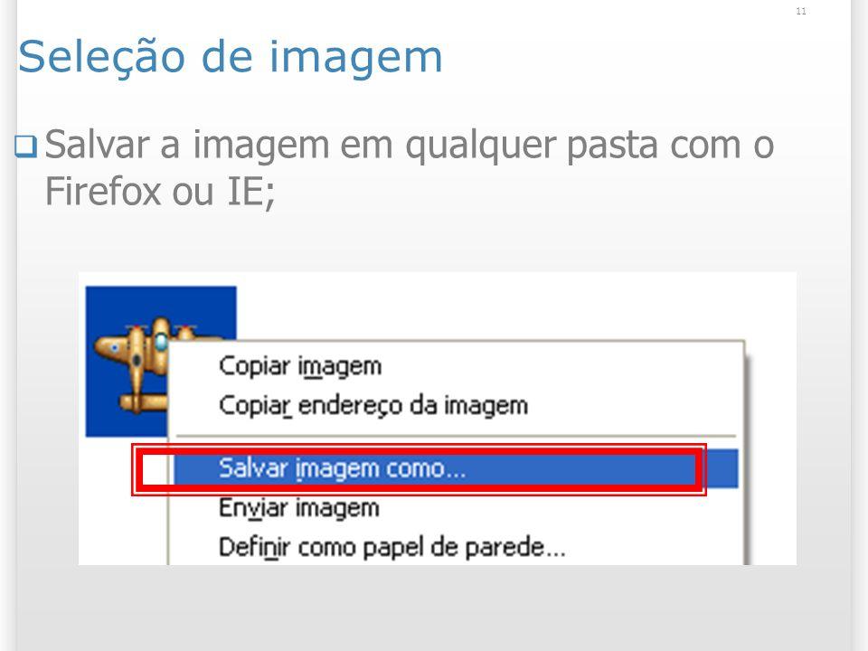11 Seleção de imagem Salvar a imagem em qualquer pasta com o Firefox ou IE;