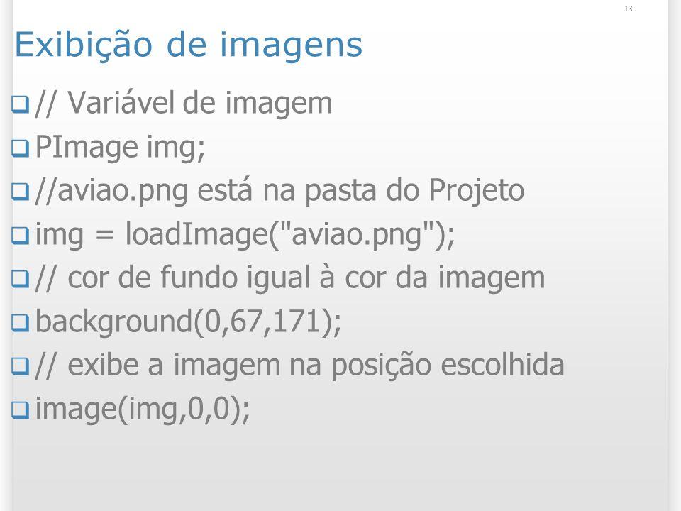 13 Exibição de imagens // Variável de imagem PImage img; //aviao.png está na pasta do Projeto img = loadImage( aviao.png ); // cor de fundo igual à cor da imagem background(0,67,171); // exibe a imagem na posição escolhida image(img,0,0);