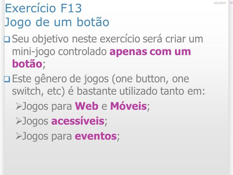 Exercício F13 Jogo de um botão Seu objetivo neste exercício será criar um mini-jogo controlado apenas com um botão; Este gênero de jogos (one button, one switch, etc) é bastante utilizado tanto em: Jogos para Web e Móveis; Jogos acessíveis; Jogos para eventos; 14 13/1/2014