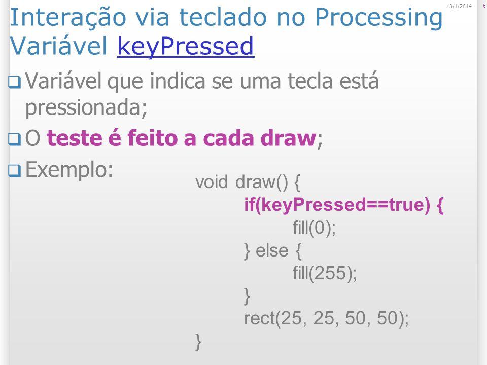 Interação via teclado no Processing Variável keyPressedkeyPressed Variável que indica se uma tecla está pressionada; O teste é feito a cada draw; Exemplo: 6 13/1/2014 void draw() { if(keyPressed==true) { fill(0); } else { fill(255); } rect(25, 25, 50, 50); }