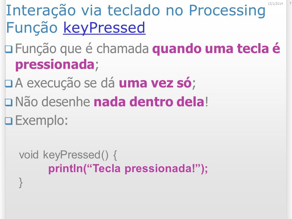 Interação via teclado no Processing Função keyPressedkeyPressed Função que é chamada quando uma tecla é pressionada; A execução se dá uma vez só; Não desenhe nada dentro dela.