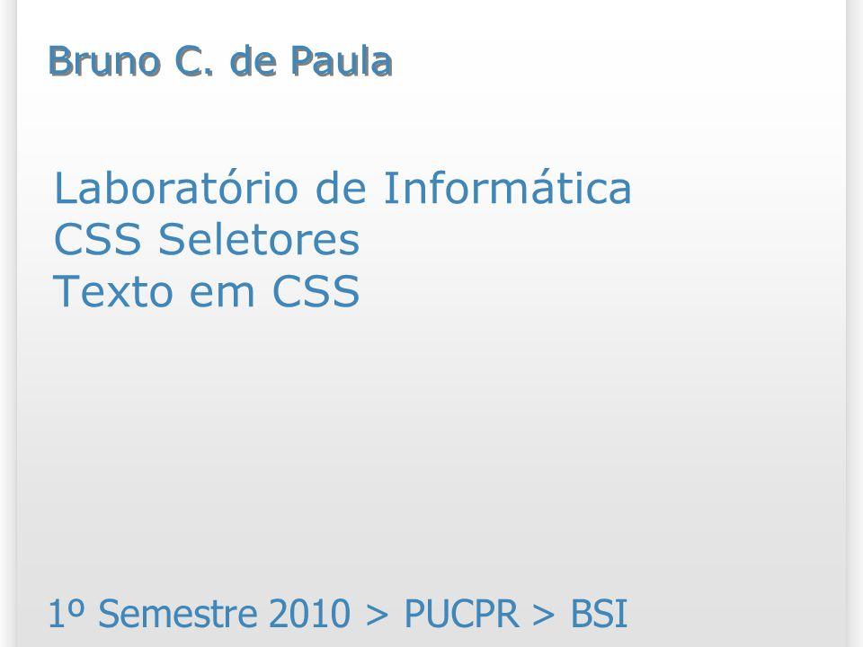 Laboratório de Informática CSS Seletores Texto em CSS 1º Semestre 2010 > PUCPR > BSI Bruno C. de Paula