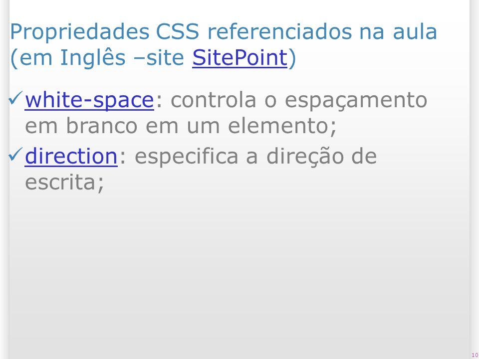 Propriedades CSS referenciados na aula (em Inglês –site SitePoint)SitePoint white-space: controla o espaçamento em branco em um elemento; white-space direction: especifica a direção de escrita; direction 10