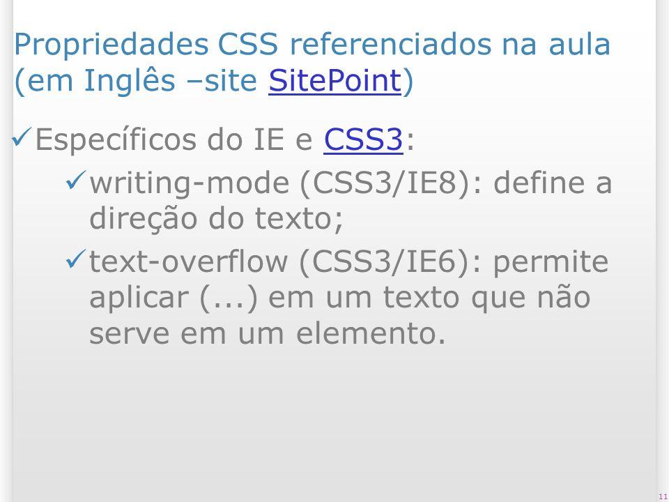 Propriedades CSS referenciados na aula (em Inglês –site SitePoint)SitePoint Específicos do IE e CSS3:CSS3 writing-mode (CSS3/IE8): define a direção do texto; text-overflow (CSS3/IE6): permite aplicar (...) em um texto que não serve em um elemento.