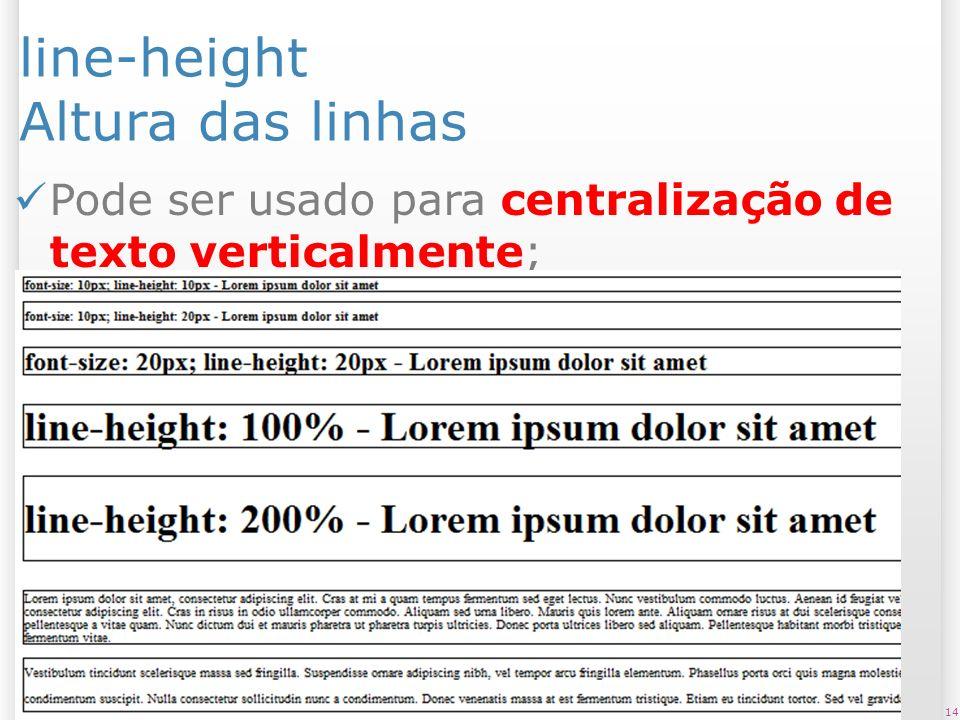 line-height Altura das linhas Pode ser usado para centralização de texto verticalmente; 14
