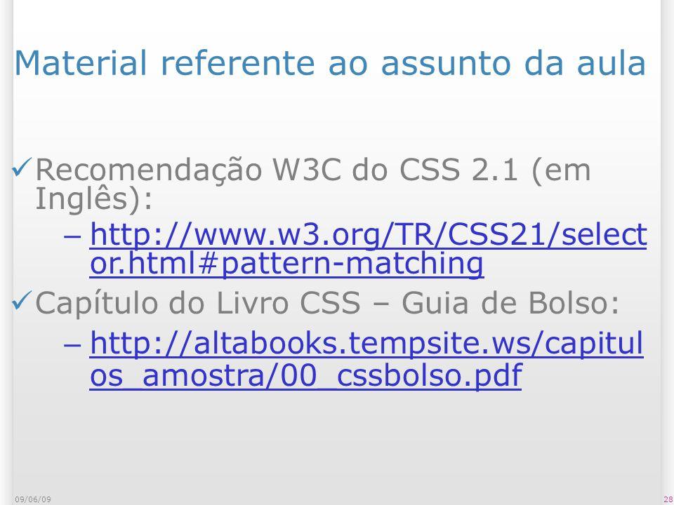 2809/06/09 Material referente ao assunto da aula Recomendação W3C do CSS 2.1 (em Inglês): – http://www.w3.org/TR/CSS21/select or.html#pattern-matching http://www.w3.org/TR/CSS21/select or.html#pattern-matching Capítulo do Livro CSS – Guia de Bolso: – http://altabooks.tempsite.ws/capitul os_amostra/00_cssbolso.pdf http://altabooks.tempsite.ws/capitul os_amostra/00_cssbolso.pdf
