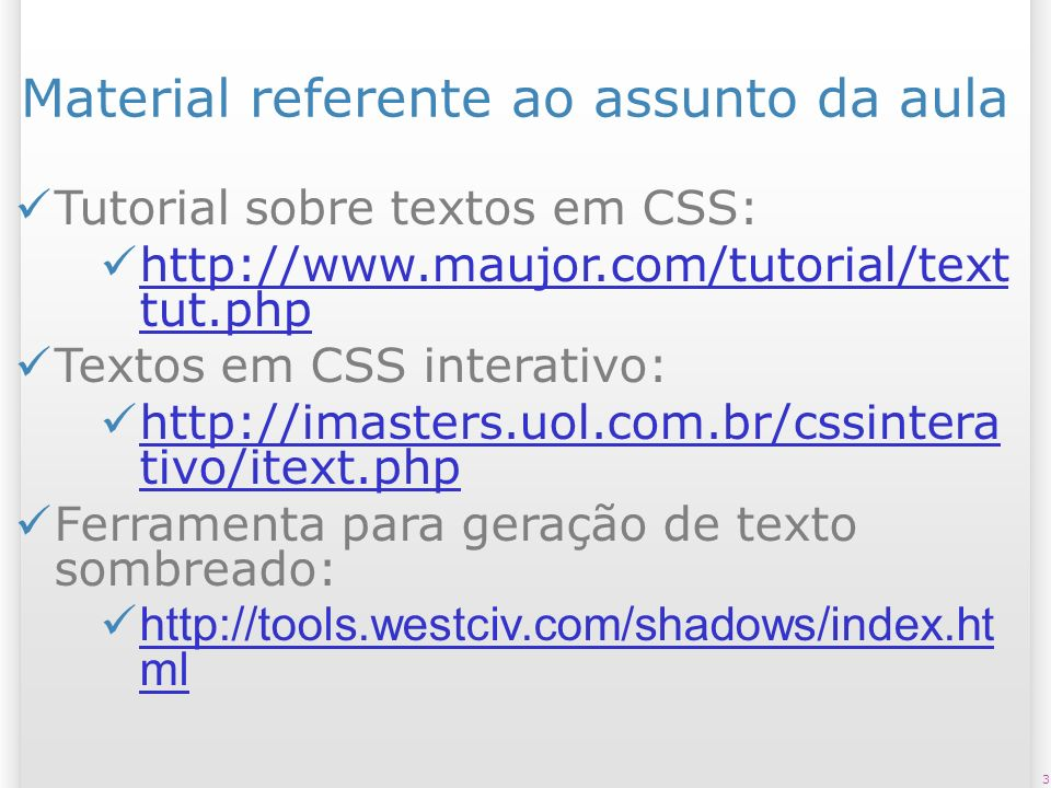 3 Material referente ao assunto da aula Tutorial sobre textos em CSS: http://www.maujor.com/tutorial/text tut.php http://www.maujor.com/tutorial/text tut.php Textos em CSS interativo: http://imasters.uol.com.br/cssintera tivo/itext.php http://imasters.uol.com.br/cssintera tivo/itext.php Ferramenta para geração de texto sombreado: http://tools.westciv.com/shadows/index.ht ml http://tools.westciv.com/shadows/index.ht ml