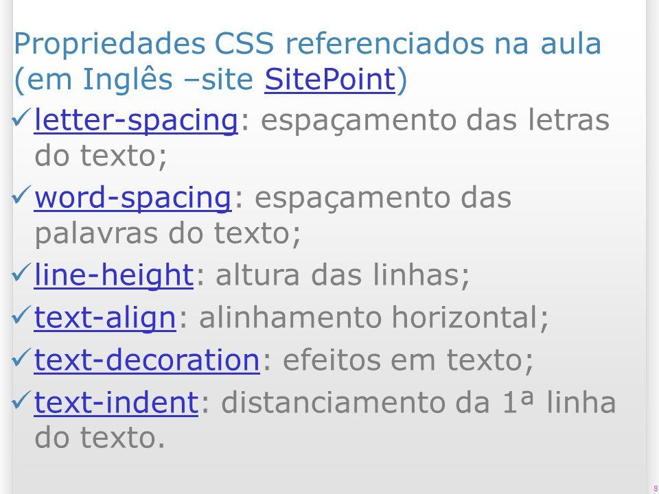 8 Propriedades CSS referenciados na aula (em Inglês –site SitePoint)SitePoint letter-spacing: espaçamento das letras do texto; letter-spacing word-spacing: espaçamento das palavras do texto; word-spacing line-height: altura das linhas; line-height text-align: alinhamento horizontal; text-align text-decoration: efeitos em texto; text-decoration text-indent: distanciamento da 1ª linha do texto.