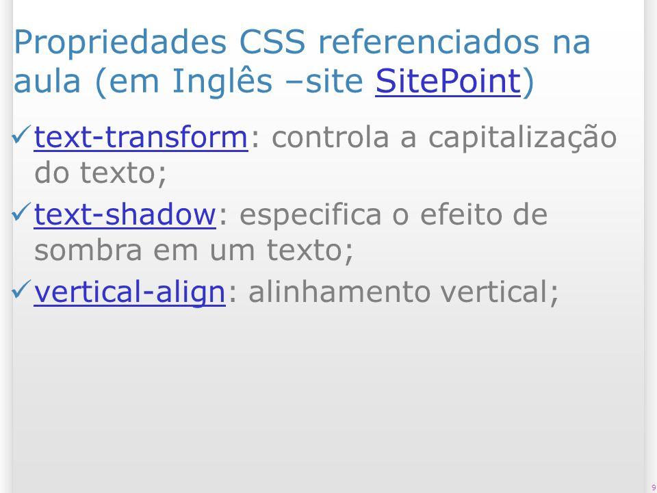 Propriedades CSS referenciados na aula (em Inglês –site SitePoint)SitePoint text-transform: controla a capitalização do texto; text-transform text-shadow: especifica o efeito de sombra em um texto; text-shadow vertical-align: alinhamento vertical; vertical-align 9