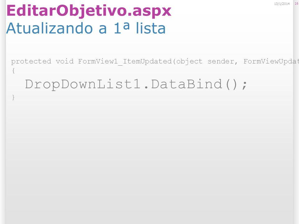 EditarObjetivo.aspx Atualizando a 1ª lista 16 13/1/2014 protected void FormView1_ItemUpdated(object sender, FormViewUpdatedEventArgs e) { DropDownList1.DataBind(); }