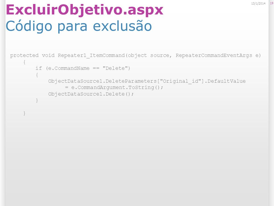 ExcluirObjetivo.aspx Código para exclusão 19 13/1/2014 protected void Repeater1_ItemCommand(object source, RepeaterCommandEventArgs e) { if (e.CommandName == Delete ) { ObjectDataSource1.DeleteParameters[ Original_id ].DefaultValue = e.CommandArgument.ToString(); ObjectDataSource1.Delete(); }