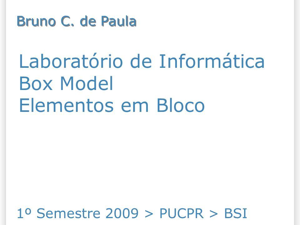 Laboratório de Informática Box Model Elementos em Bloco 1º Semestre 2009 > PUCPR > BSI Bruno C.