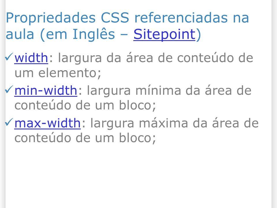 Propriedades CSS referenciadas na aula (em Inglês – Sitepoint)Sitepoint width: largura da área de conteúdo de um elemento; width min-width: largura mínima da área de conteúdo de um bloco; min-width max-width: largura máxima da área de conteúdo de um bloco; max-width