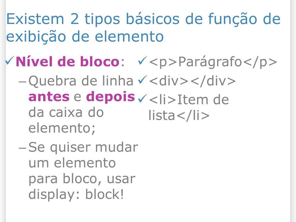 Existem 2 tipos básicos de função de exibição de elemento Nível de bloco: – Quebra de linha antes e depois da caixa do elemento; – Se quiser mudar um elemento para bloco, usar display: block.