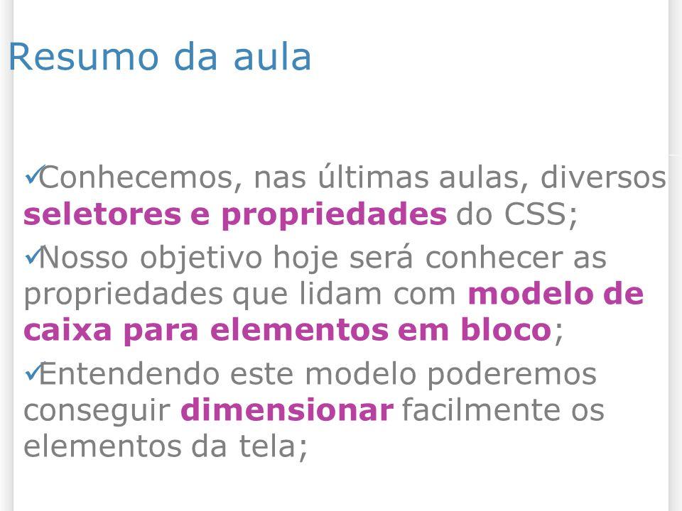 313/1/2014 Material referente ao assunto da aula O Box Model: – http://www.pt- br.html.net/tutorials/css/lesson9.asp http://www.pt- br.html.net/tutorials/css/lesson9.asp Margin e Padding: – http://www.pt- br.html.net/tutorials/css/lesson10.asp http://www.pt- br.html.net/tutorials/css/lesson10.asp Bordas: – http://www.pt- br.html.net/tutorials/css/lesson11.asp http://www.pt- br.html.net/tutorials/css/lesson11.asp Altura e Largura: – http://www.pt- br.html.net/tutorials/css/lesson12.asp http://www.pt- br.html.net/tutorials/css/lesson12.asp
