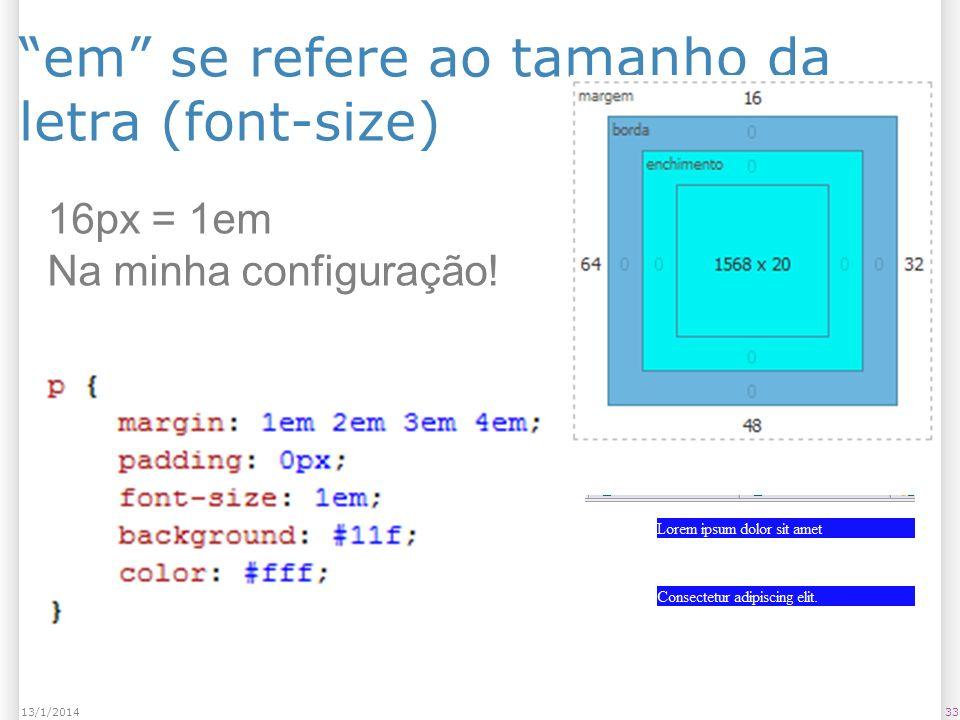 em se refere ao tamanho da letra (font-size) 3313/1/2014 16px = 1em Na minha configuração!